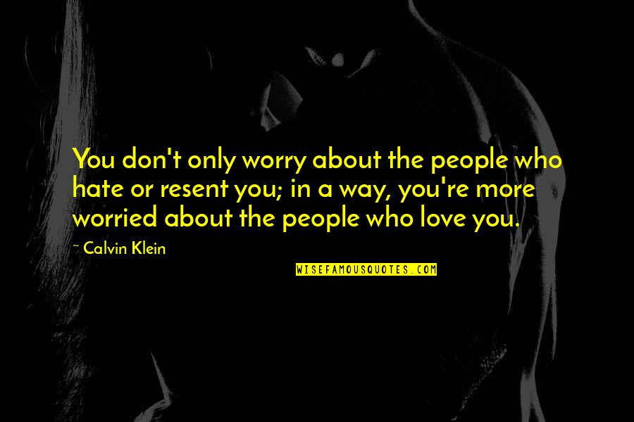Worried For Love Quotes By Calvin Klein: You don't only worry about the people who