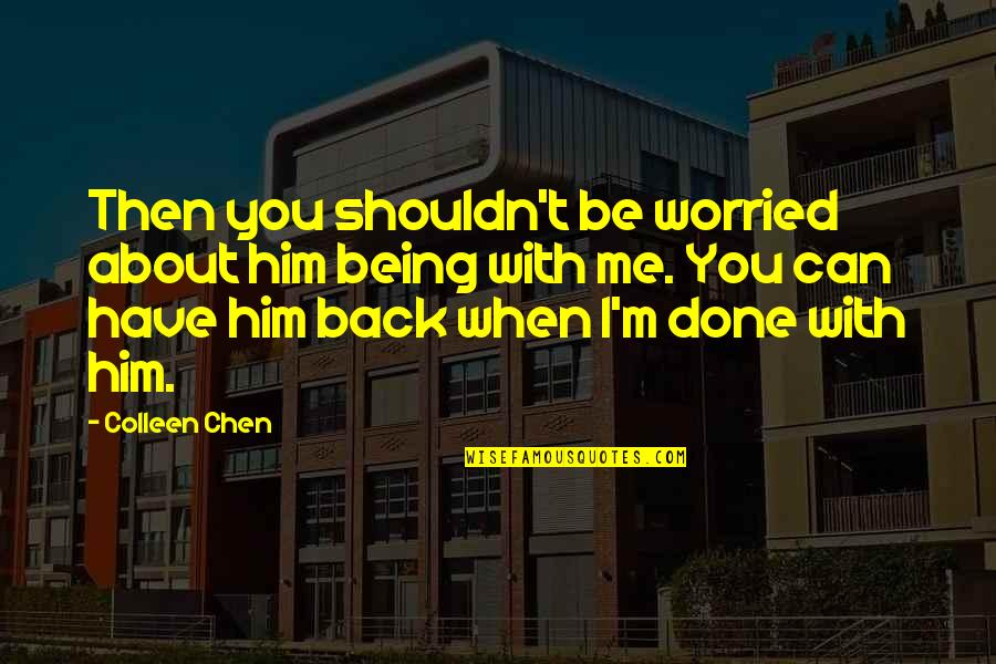 Worried For Love Quotes By Colleen Chen: Then you shouldn't be worried about him being