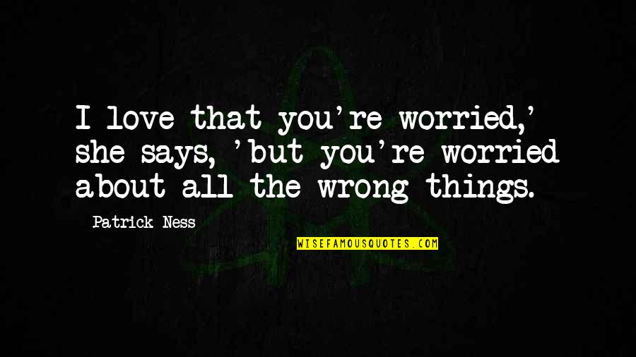 Worried For Love Quotes By Patrick Ness: I love that you're worried,' she says, 'but