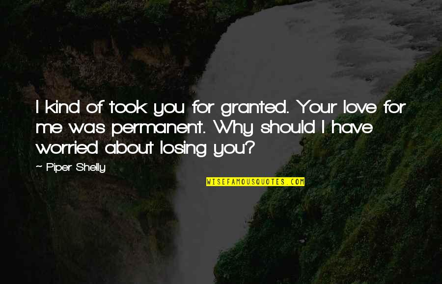 Worried For Love Quotes By Piper Shelly: I kind of took you for granted. Your