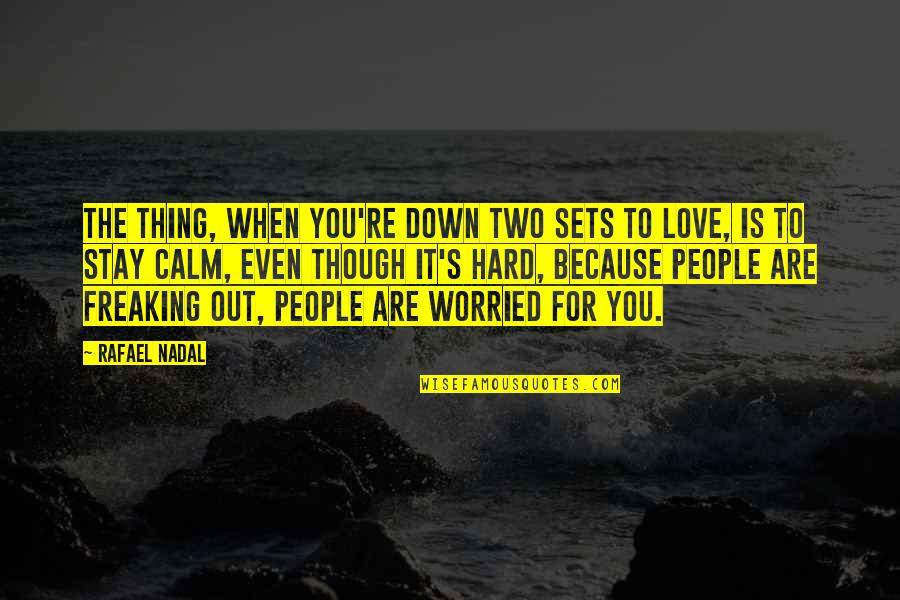 Worried For Love Quotes By Rafael Nadal: The thing, when you're down two sets to