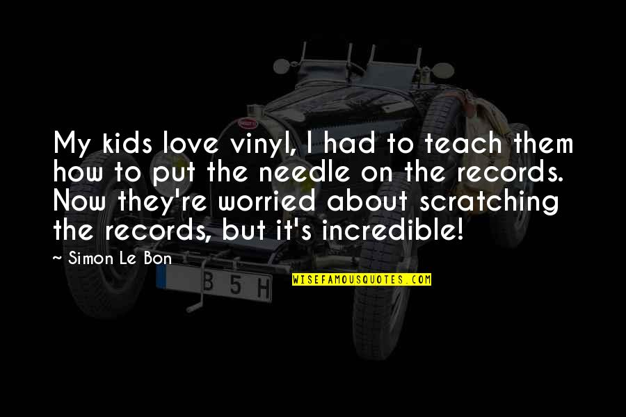 Worried For Love Quotes By Simon Le Bon: My kids love vinyl, I had to teach