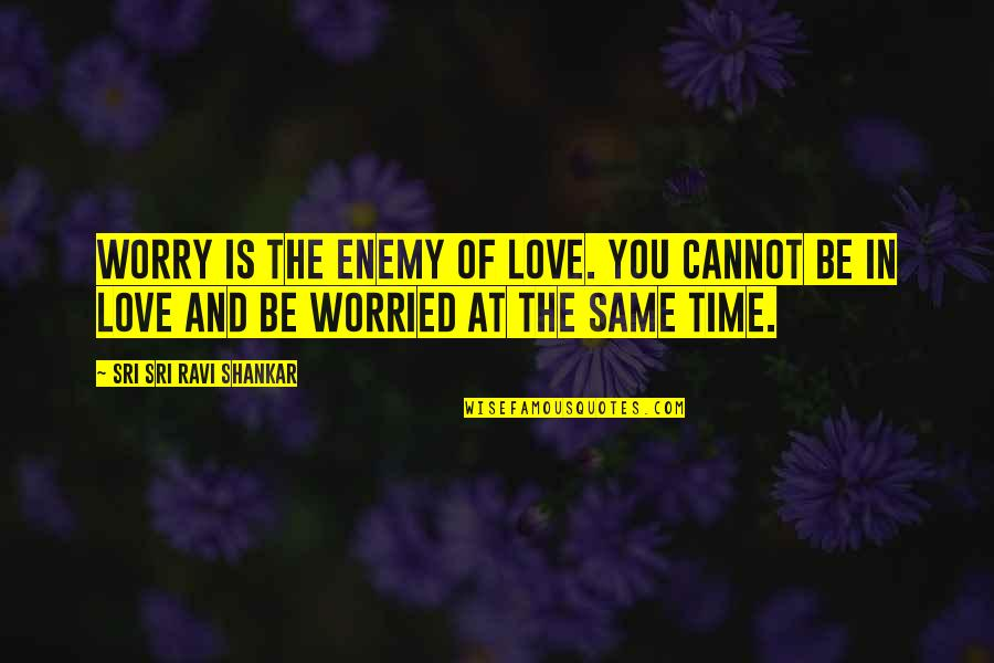 Worried For Love Quotes By Sri Sri Ravi Shankar: Worry is the enemy of love. You cannot