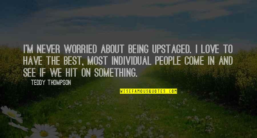 Worried For Love Quotes By Teddy Thompson: I'm never worried about being upstaged. I love