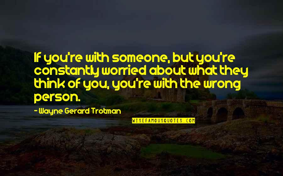 Worried For Love Quotes By Wayne Gerard Trotman: If you're with someone, but you're constantly worried