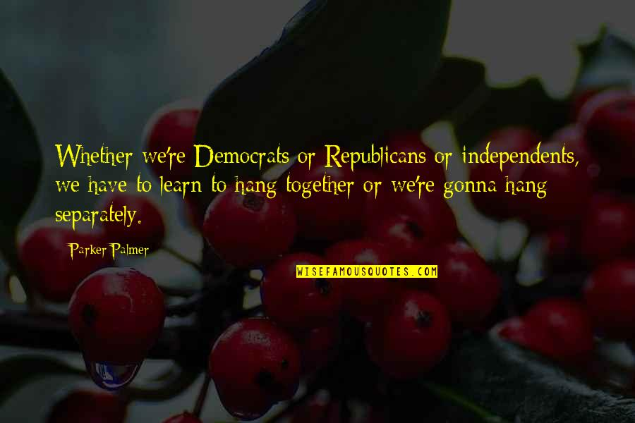Worry About Someone You Love Quotes By Parker Palmer: Whether we're Democrats or Republicans or independents, we
