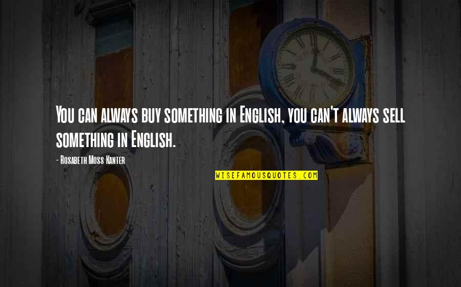 Worry About Someone You Love Quotes By Rosabeth Moss Kanter: You can always buy something in English, you