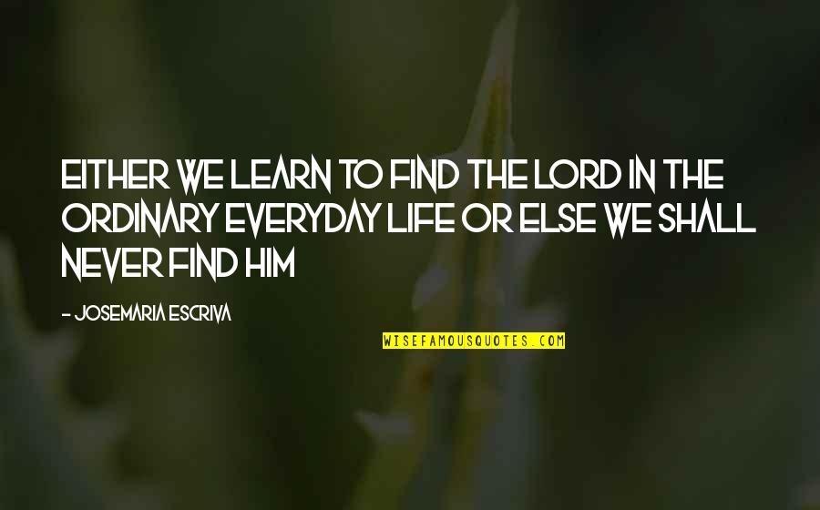 Worrying Needlessly Quotes By Josemaria Escriva: Either we learn to find the Lord in