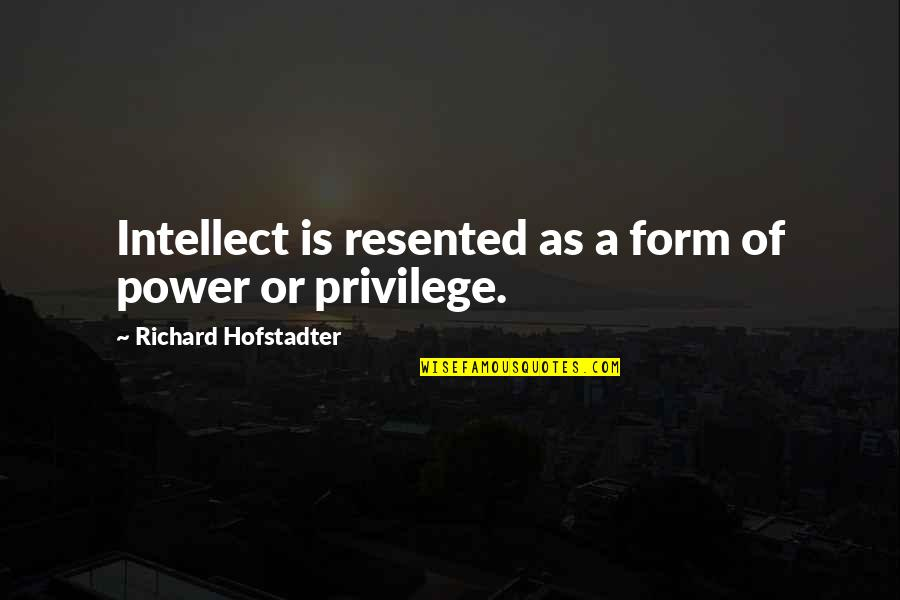 Worrying Needlessly Quotes By Richard Hofstadter: Intellect is resented as a form of power