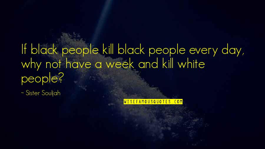 Worrying Needlessly Quotes By Sister Souljah: If black people kill black people every day,