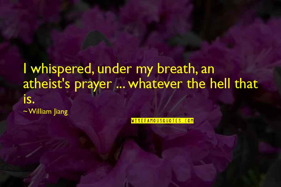 Worrying Needlessly Quotes By William Jiang: I whispered, under my breath, an atheist's prayer