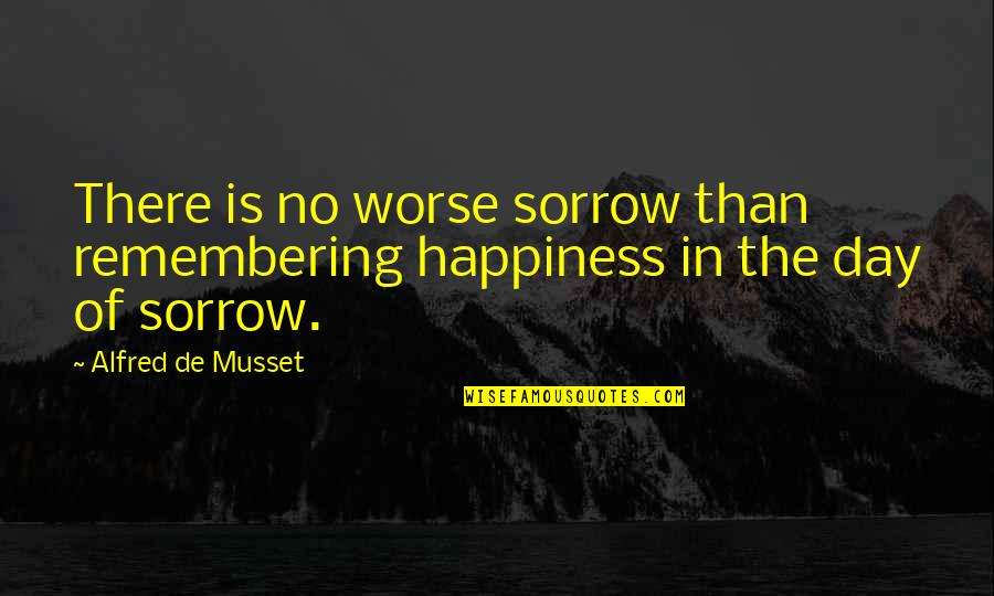 Worse Quotes By Alfred De Musset: There is no worse sorrow than remembering happiness