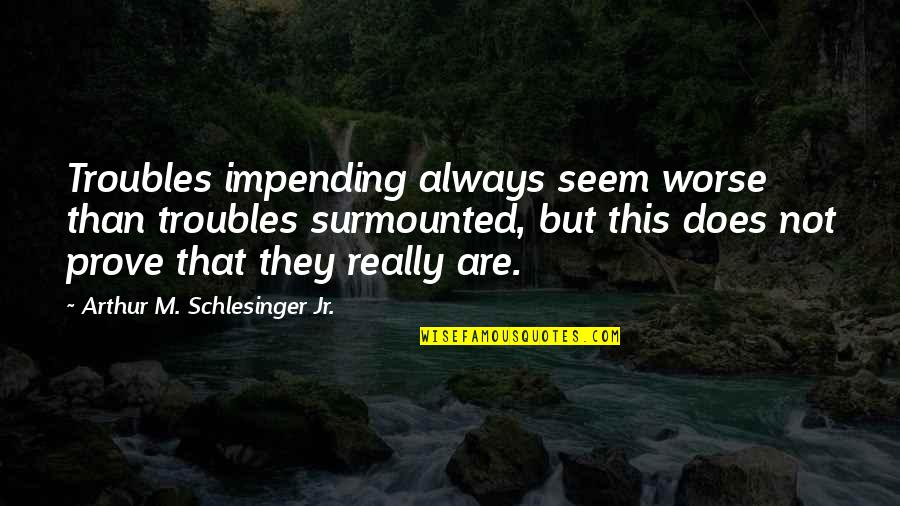 Worse Quotes By Arthur M. Schlesinger Jr.: Troubles impending always seem worse than troubles surmounted,