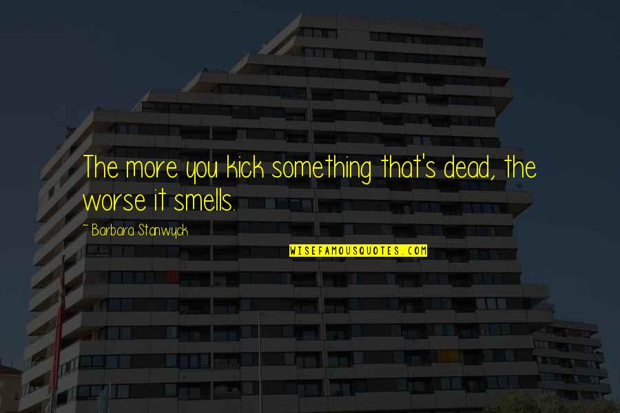 Worse Quotes By Barbara Stanwyck: The more you kick something that's dead, the