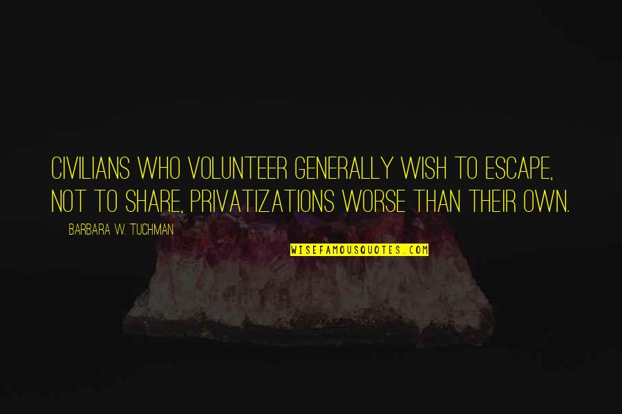 Worse Quotes By Barbara W. Tuchman: Civilians who volunteer generally wish to escape, not