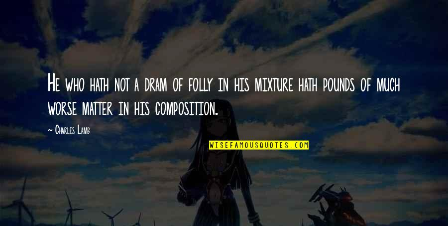 Worse Quotes By Charles Lamb: He who hath not a dram of folly