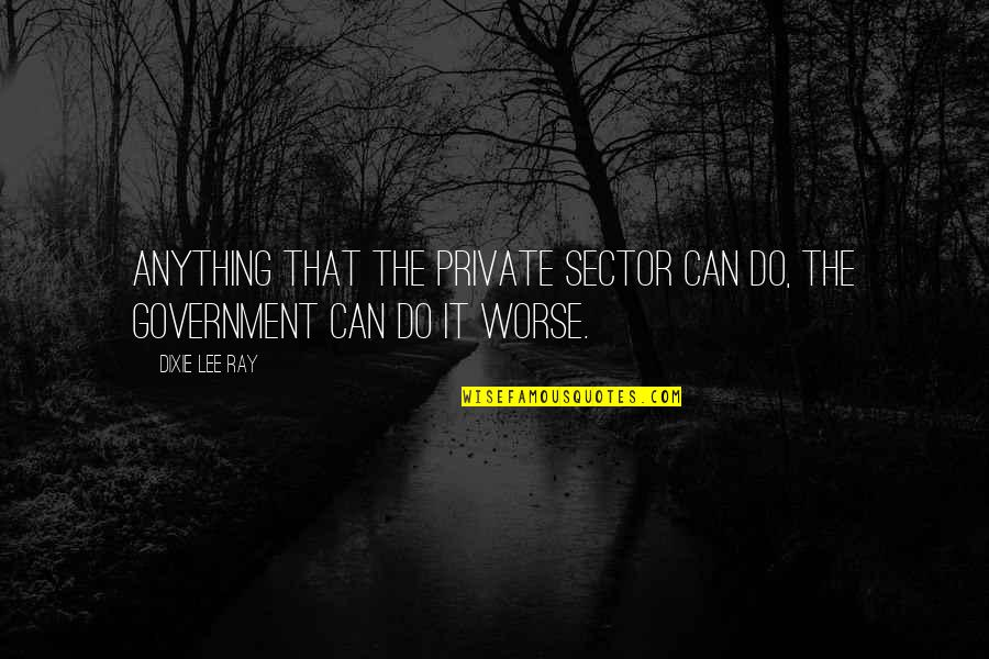 Worse Quotes By Dixie Lee Ray: Anything that the private sector can do, the