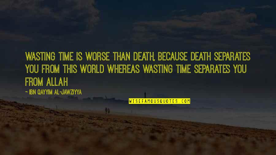 Worse Quotes By Ibn Qayyim Al-Jawziyya: Wasting time is worse than death, because death