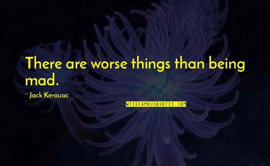 Worse Quotes By Jack Kerouac: There are worse things than being mad.