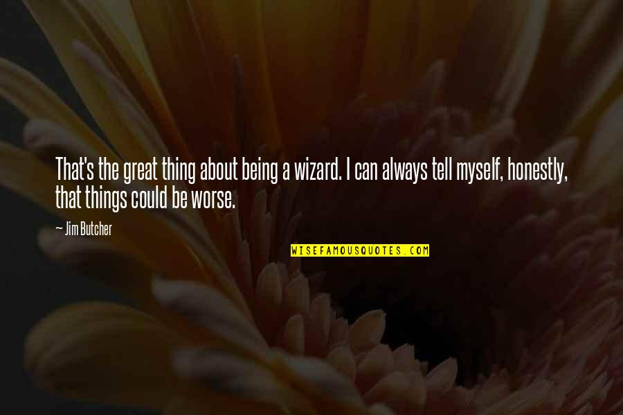 Worse Quotes By Jim Butcher: That's the great thing about being a wizard.