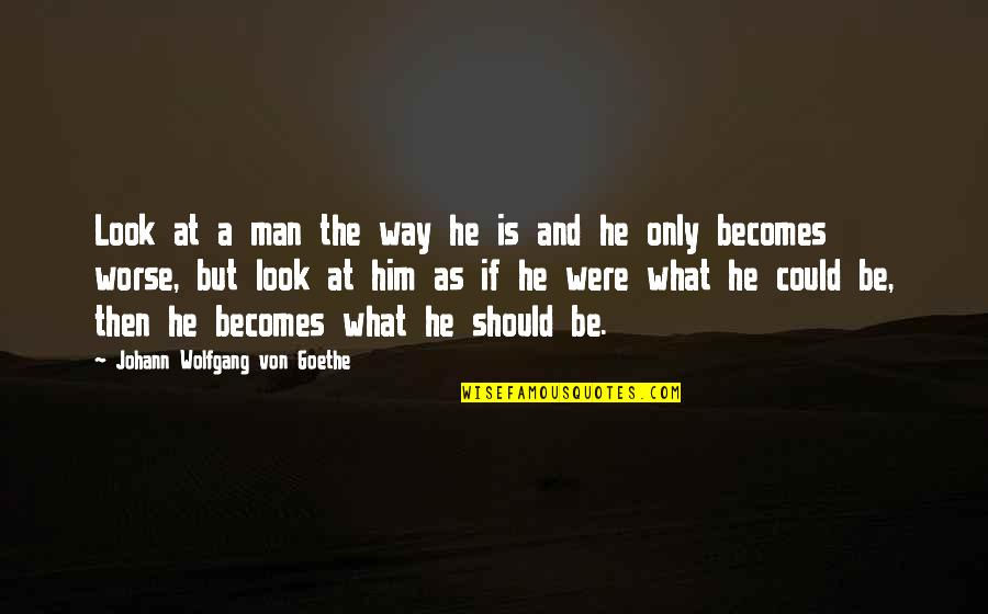 Worse Quotes By Johann Wolfgang Von Goethe: Look at a man the way he is