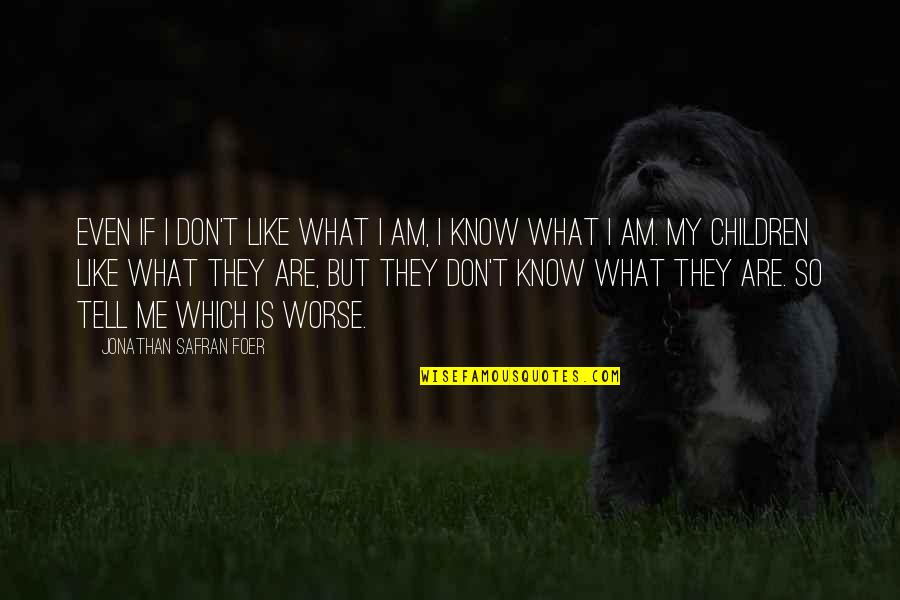Worse Quotes By Jonathan Safran Foer: Even if I don't like what I am,