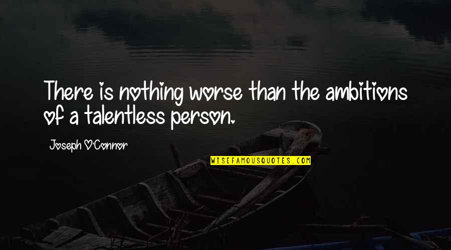 Worse Quotes By Joseph O'Connor: There is nothing worse than the ambitions of