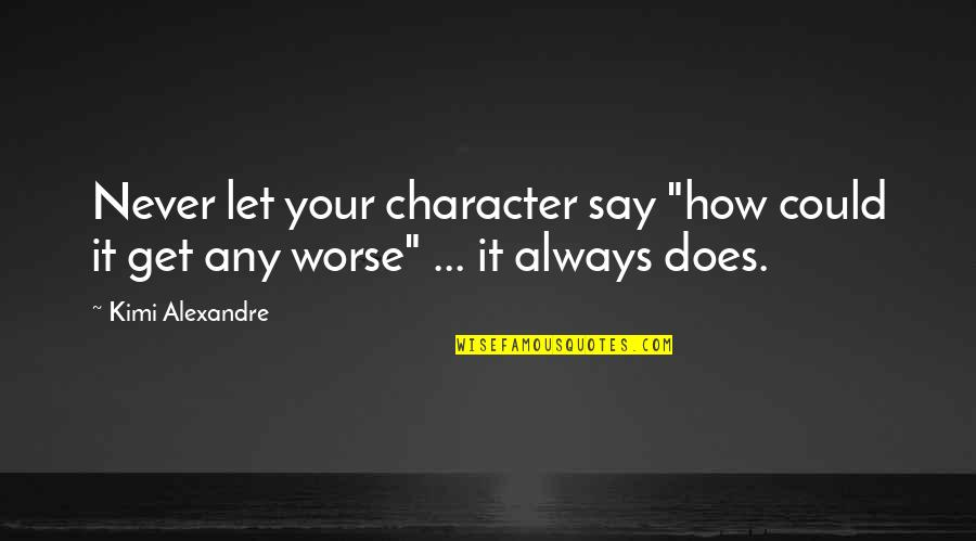 """Worse Quotes By Kimi Alexandre: Never let your character say """"how could it"""