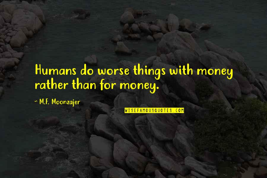 Worse Quotes By M.F. Moonzajer: Humans do worse things with money rather than