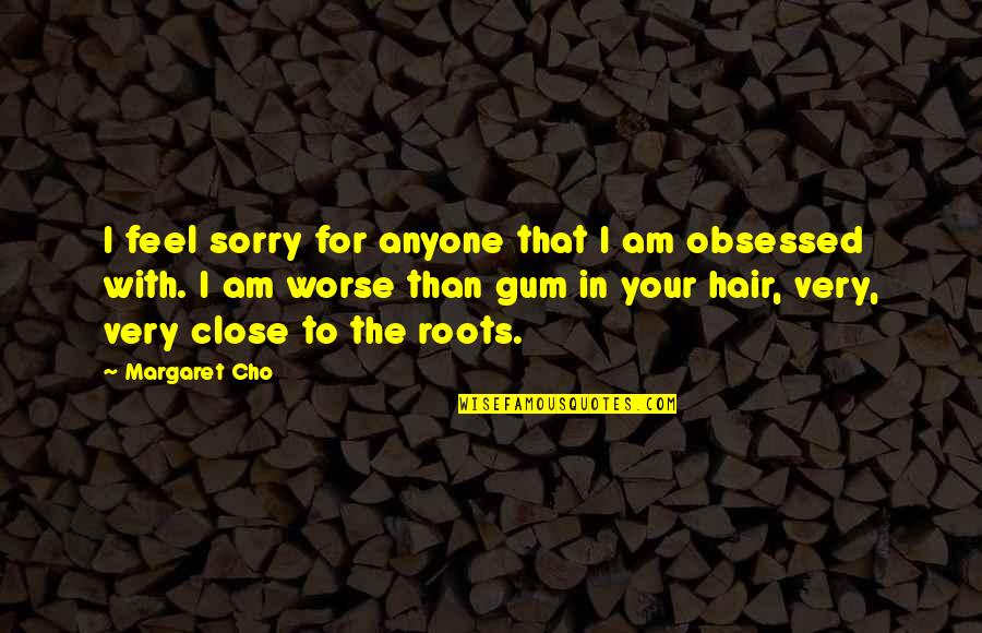 Worse Quotes By Margaret Cho: I feel sorry for anyone that I am