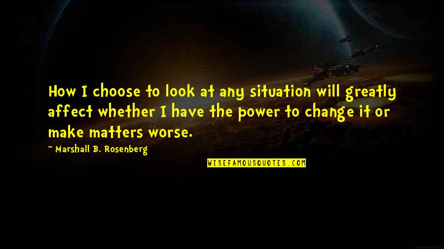 Worse Quotes By Marshall B. Rosenberg: How I choose to look at any situation
