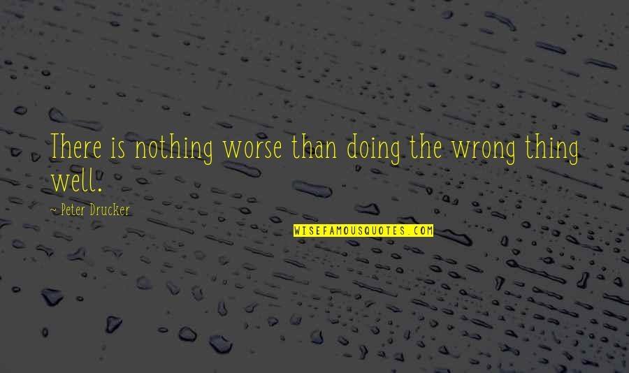 Worse Quotes By Peter Drucker: There is nothing worse than doing the wrong