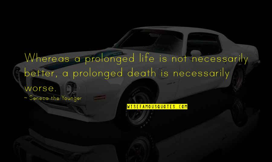 Worse Quotes By Seneca The Younger: Whereas a prolonged life is not necessarily better,
