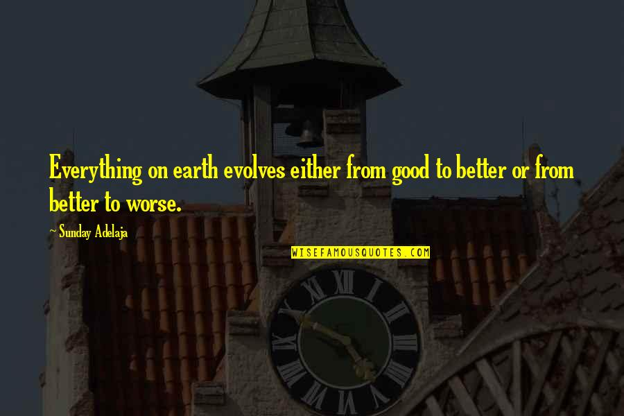 Worse Quotes By Sunday Adelaja: Everything on earth evolves either from good to