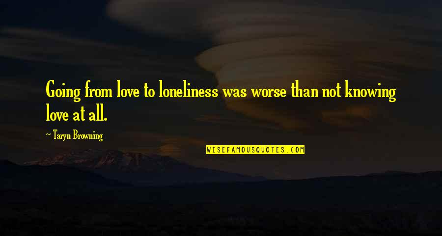 Worse Quotes By Taryn Browning: Going from love to loneliness was worse than