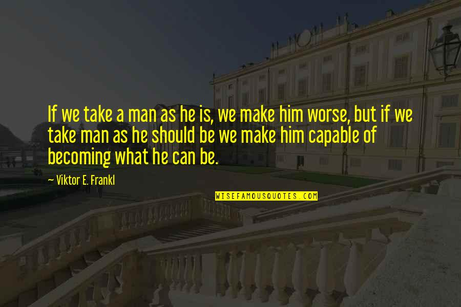 Worse Quotes By Viktor E. Frankl: If we take a man as he is,