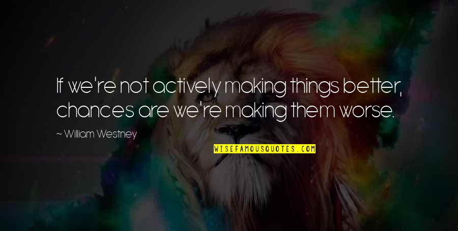 Worse Quotes By William Westney: If we're not actively making things better, chances