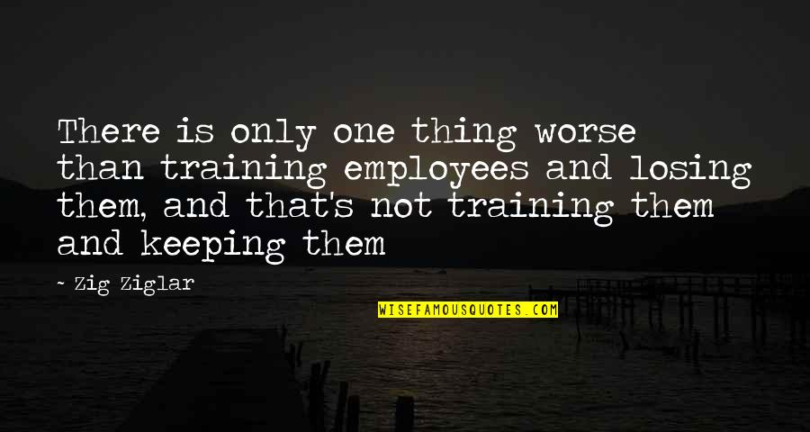 Worse Than Funny Quotes By Zig Ziglar: There is only one thing worse than training