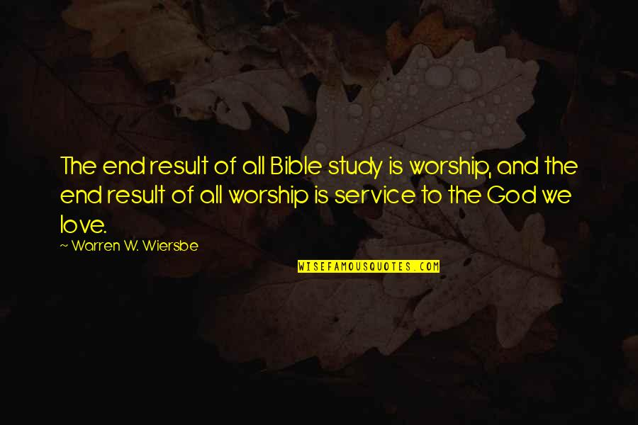 Worship In The Bible Quotes By Warren W. Wiersbe: The end result of all Bible study is