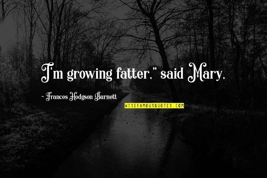 "Worshipping The Devil Quotes By Frances Hodgson Burnett: I'm growing fatter,"" said Mary,"