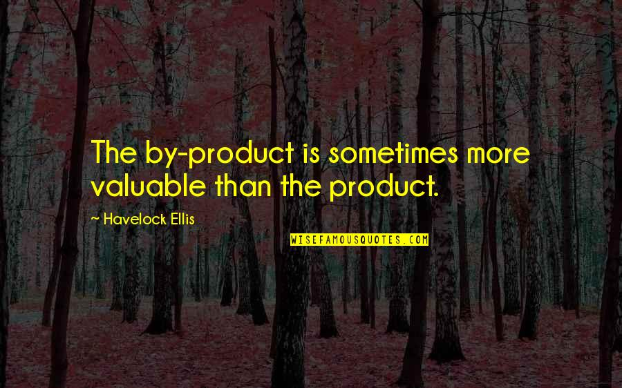 Worshipping The Devil Quotes By Havelock Ellis: The by-product is sometimes more valuable than the