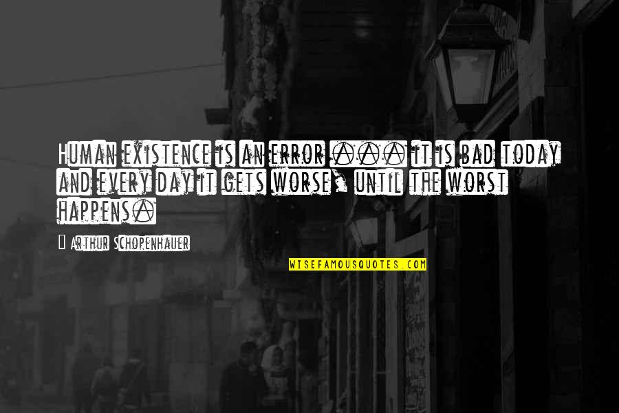 Worst Day Quotes By Arthur Schopenhauer: Human existence is an error ... it is