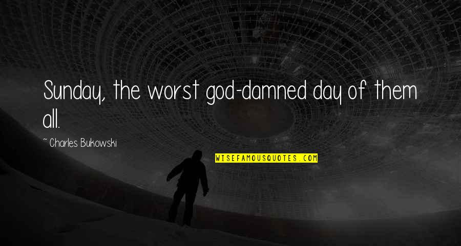 Worst Day Quotes By Charles Bukowski: Sunday, the worst god-damned day of them all.