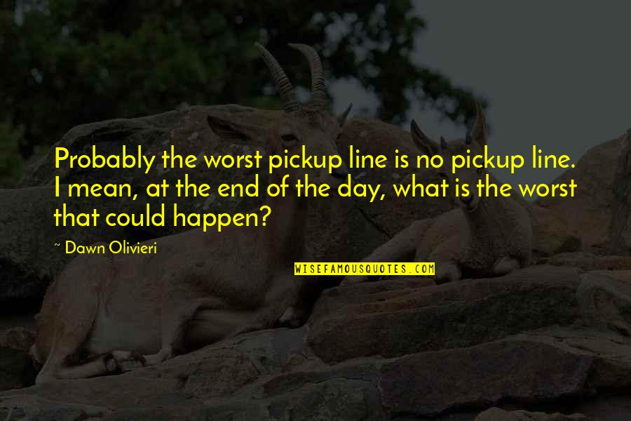 Worst Day Quotes By Dawn Olivieri: Probably the worst pickup line is no pickup