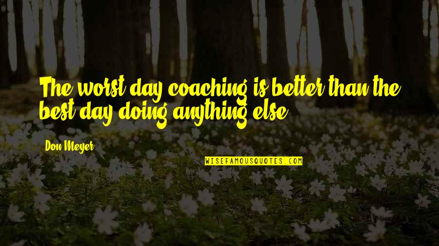 Worst Day Quotes By Don Meyer: The worst day coaching is better than the