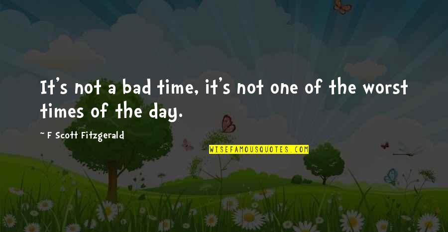 Worst Day Quotes By F Scott Fitzgerald: It's not a bad time, it's not one