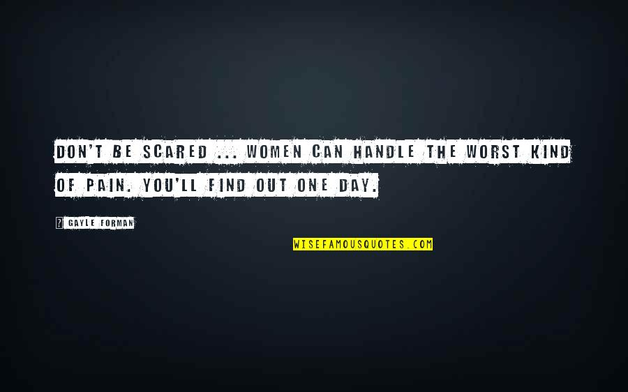 Worst Day Quotes By Gayle Forman: Don't be scared ... Women can handle the