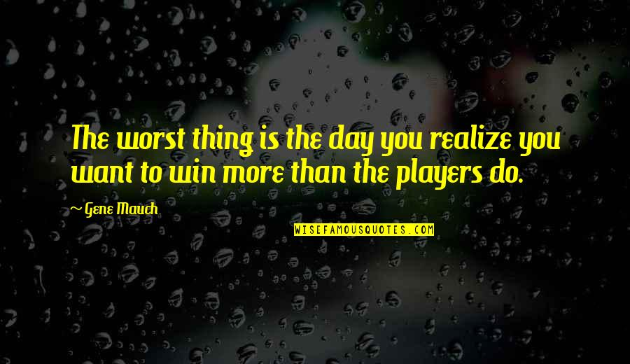 Worst Day Quotes By Gene Mauch: The worst thing is the day you realize