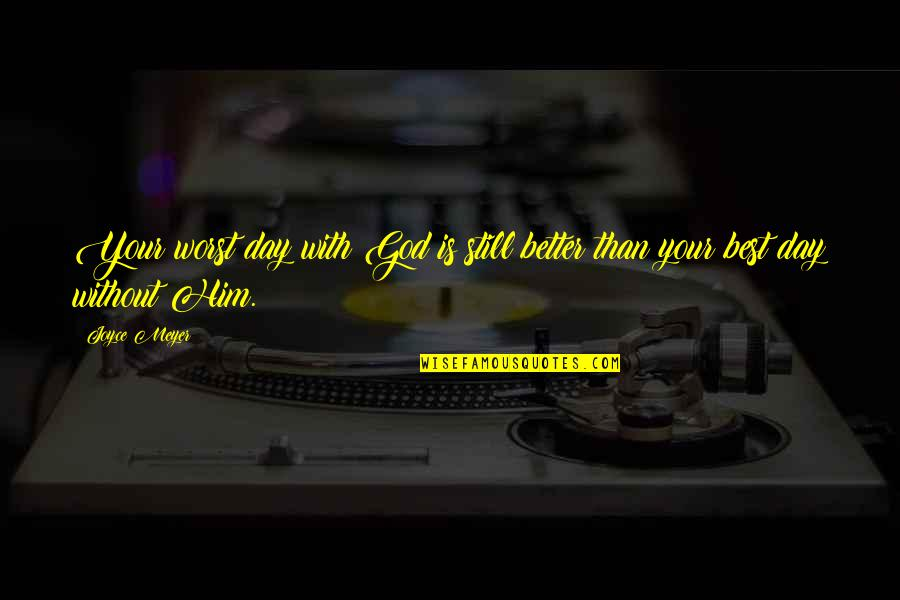 Worst Day Quotes By Joyce Meyer: Your worst day with God is still better