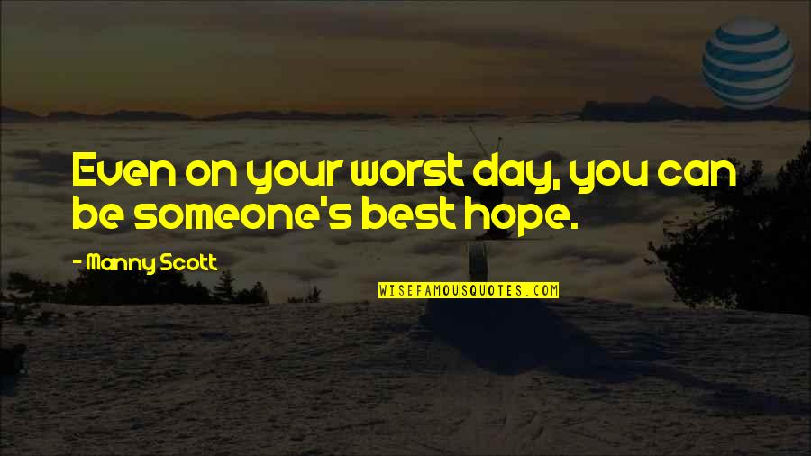 Worst Day Quotes By Manny Scott: Even on your worst day, you can be